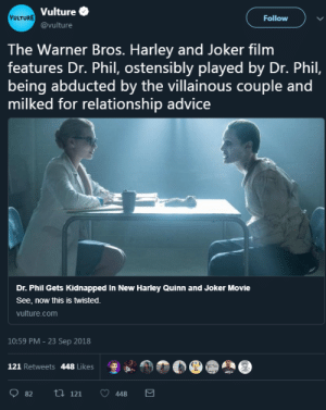 Advice, Joker, and Tumblr: Vulture  @vulture  VULTURE  Follow )  The Warner Bros. Harley and Joker film  features Dr. Phil, ostensibly played by Dr. Phil,  being abducted by the villainous couple and  milked for relationship advice  Dr. Phil Gets Kidnapped In New Harley Quinn and Joker Movie  See, now this is twisted.  vulture.com  10:59 PM - 23 Sep 2018  121 Retweets 448 Likes  怎  82 ti 121 448 spyisaspy: