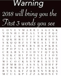 Memes, Wshh, and 🤖: VVarning  2018 will bring you the  itst 3 words you see  L OVEV MA RRI A G ES K  VON EAL T EPQ C  W DI CK O P A NA CO S  L QK BUTTE ER RL T X  S K Q Q B Z S T WEALTH I  FOLL O WERSHA PK R S  F P O P U L ART Y K DZ L  JLG CX Y PENISEXI Q  WIC O C K S SY BE AUT Y  RF W W A PPN ESS K T  M C U L K PIZ Z A MO NEY Which words?! 🤔👇 WSHH