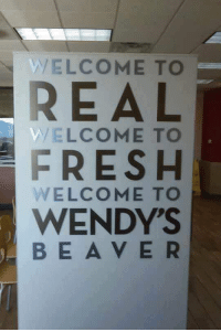 Welcome to Real, Welcome to Fresh...: VVEL COME TO  REAL  WELCOME TO  FRESH  WELCOME TO  WENDY'S  BE A V E R Welcome to Real, Welcome to Fresh...