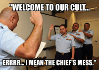 VVELCOME TO OUR CULT  ERRRR MEAN THE CHIEFS MESS Try the kool aid, it's delicious.