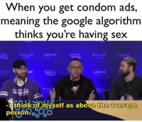 Condom, Google, and Sex: vvhen you get condom ads,  meaning the google algorithm  thinks you're having sex  iditch  con  ON  witch  LEGION  -I think of myself as above the average  person oo Thank you Google, very cool!