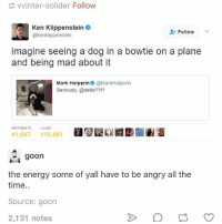 Energy, Ironic, and Ken: vvinter-solider Follow  Ken Klippenstein  Follow  @kenklippenstein  imagine seeing a dog in a bowtie on a plane  and being mad about it  Mark Halperin@MarkHalperin  Seriously, @delta??1?  RETWEETS  LIKES  41,647 115,481  goon  the energy some of yall have to be angry all the  time.  Source: goon  2,131 notes