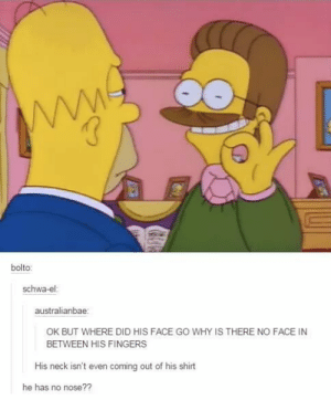 Homer was right to be suspicious: VW  bolto:  schwa-el:  australianbae:  OK BUT WHERE DID HIS FACE GO WHY IS THERE NO FACE IN  BETWEEN HIS FINGERS  His neck isn't even coming out of his shirt  he has no nose?? Homer was right to be suspicious
