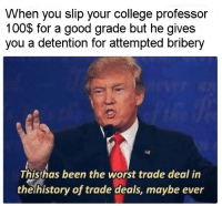 <p>This school system tho</p>: VWhen you slip your college professor  100$ for a good grade but he gives  you a detention for attempted bribery  Thishas been the worst trade deal in  the history of trade deals, maybe ever <p>This school system tho</p>