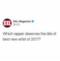 Who do y'all think deserves the title of best new artist for 2017? 🤔 Via: @XXL WSHH: VXXL Magazine >  XXL  @XXL  Which rapper deserves the title of  best new artist of 2017? Who do y'all think deserves the title of best new artist for 2017? 🤔 Via: @XXL WSHH
