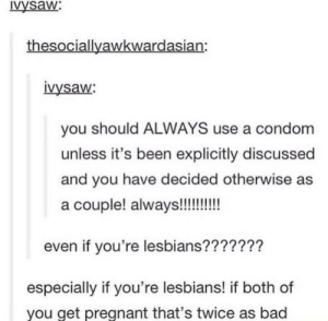 You can never be too safe: vysaw:  thesociallyawkwardasian:  vysaw  you should ALWAYS use a condom  unless it's been explicitly discussed  and you have decided otherwise as  even if you're lesbians???????  especially if you're lesbians! if both of  you get pregnant that's twice as bad You can never be too safe