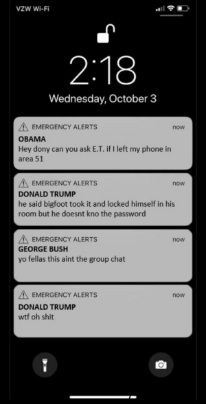 Bigfoot, Donald Trump, and Group Chat: VZW Wi-Fi  2:18  Wednesday, October 3  EMERGENCY ALERTS  now  OBAMA  Hey dony can you ask E.T. if I left my phone in  area 51  EMERGENCY ALERTS  DONALD TRUMP  he said bigfoot took it and locked himself in his  room but he doesnt kno the password  now  EMERGENCY ALERTS  now  GEORGE BUSH  yo fellas this aint the group chat  A EMERGENCY ALERTS  DONALD TRUMP  wtf oh shit  now yo fellas this ain't the group chat via /r/memes https://ift.tt/2P9uLB3