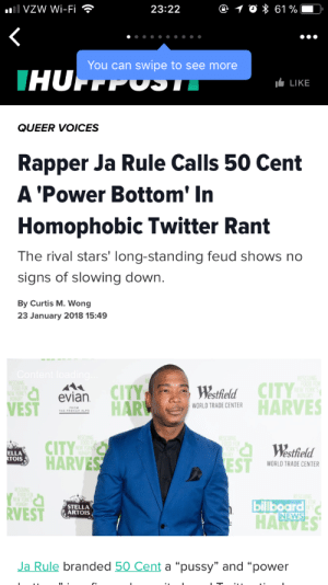 "50 Cent, Billboard, and Ja Rule: VZW Wi-Fi  23:22  You can swipe to see more  LIKE  QUEER VOICES  Rapper Ja Rule Calls 50 Cent  A 'Power Bottom' In  Homophobic Twitter Rant  The rival stars' long-standing feud shows no  signs of slowing down.  By Curtis M. Wong  23 January 2018 15:49  CITY  Westhield  HARTRADE ENTRHARVES  evian  VEST  PROM  CITY  HARVES  Westfield  ELLA  OIS  WORLD TRADE CENTER  RVEST  STELLA  ARTOIS  billboard  NEWS  Ja Rule branded 50 Cent a ""pussy"" and ""power kontrollsysteme:  that's the first time I've seen that specific term used by a presumed straight man omfg  Not sure if this is the best thing I've seen in my life or the  absolute worst thing ever I'm going to disentregrate and burn"