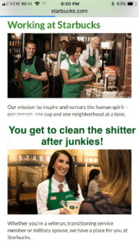 Oh look at the Starbucks careers page!: VZW Wi-Fi  8:60 PM  * 63%,-)-  starbucks.com  Working at Starbucks  344  Our mission: to inspire and nurture the human spirit  one person one cup and one neighborhood at a time.  You get to clean the shitter  after junkies!  SAAR  Whether you're a veteran, transitioning service  member or military spouse, we have a place for you at  Starbucks. Oh look at the Starbucks careers page!