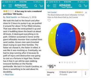 A blursed Amazon review: VZW Wi-Fi  VZW Wi-Fi  31%  32%  9:02 PM  9:02 PM  E amazon  prime  Eamazon  prime  A fun way to ruin a weekend  32  Sol Coastal  and blow 100 bucks  The Beach Behemoth Giant Inflatable 12-Foot  By Reid hamlin on February 3, 2018  Pole-to-Pole Beach Ball by Sol Coastal  We took this ball to the beach and after  close to 2 hours to pump it up, we pushed  it around for about 10 fun filled minutes  That was when the wind picked it up and  sent it huddling down the beach at about  40 knots. It destroyed everything in its  path. Children screamed in terror at the  giant inflatable monster that crushed their  sand castles. Grown men were knocked  down trying to save their families. The  faster we chased it, the faster it rolled. It  was like it was mocking us. Eventually, we  had to stop running after it because its  path of injury and destruction was going  to cost us a fortune in legal fees. Rumor  has it that it can still be seen stalking  innocent families on the Florida  $95 96  panhandle. We lost it in South Carolina, so  there is something to be said about its  durability  Read less  O items in your List  Private  Shopping  List A blursed Amazon review