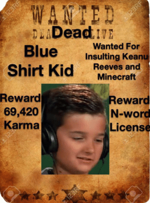 Minecraft, Blue, and Karma: W  ANTED  a123RF  123RF  DLADeadE  Blue  Shirt Kid  Wanted For  Insulting Keanu  Reeves and  Minecraft  Reward  69,420  Karma  Reward  N-word  License  ERIFR How the mighty have fallen...