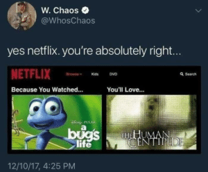Pixar: W. Chaos  @WhosChaos  yes netflix. you're absolutely right...  NETFLIX  Browne  Q Search  DVD  Kids  Because You Watched...  You'll Love...  DENy PIXAR  bugs  life  HHUMAN  CENTIPEDE  12/10/17, 4:25 PM