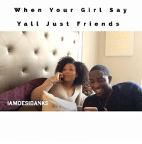 Memes, Wshh, and Your Girl: W h e n Y o u r G i r L s a y  Y a l l J u s t  F r i e n d s  IAMDESIBANKS  do drea 😂 When Your girl tell her friend y'all just friends.😂😠 Ft @mikiajeter JustComedy DesiBanksComedy DesiBanksDramedy TagYourFriends WSHH Relationships