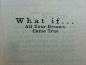 True, Dreams, and All: W hat if.. .  All Your Dreams  Came True