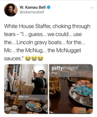"Blackpeopletwitter, White House, and Guess: W. Kamau Bell  @wkamaubell  White House Staffer, choking through  tears - ""I... guess...we could... use  the... Lincoln gravy boats... for the  Mc... the McNug... the McNugget  sauces.""  gettyimages  Pool  gettyimages Lukewarm mcnuggets are just a metaphor for this administration (via /r/BlackPeopleTwitter)"