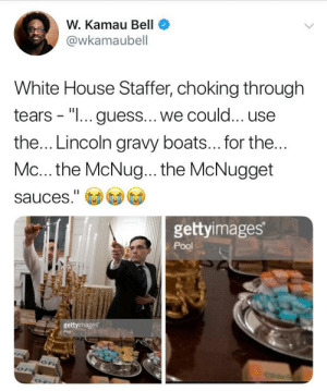 "Dank, Memes, and Target: W. Kamau Bell  @wkamaubell  White House Staffer, choking through  tears - ""I... guess... we could... use  the... Lincoln gravy boats... for the  Mc... the McNug... the McNugget  sauces.""  gettyimages  Pool  gettyimages Lukewarm mcnuggets are just a metaphor for this administration by RedHeadRedemption27 MORE MEMES"