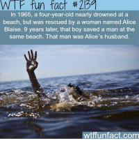 Memes, Beach, and Husband: W P fun fact 2139  In 1965, a four-year-old nearly drowned at a  beach, but was rescued by a woman named Alice  Blaise. 9 years later, that boy saved a man at the  same beach. That man was Alice's husband.  wtfiunfact.com 😳😇 tag some friends ❤️