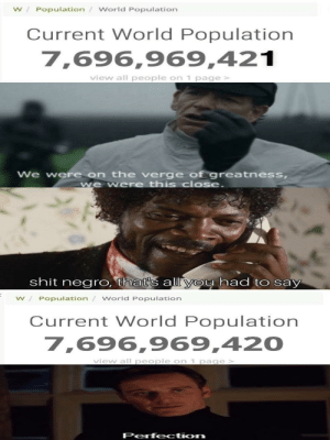 Shit, World, and World Population: W Population World Population  Current World Population  7,696,969,421  view all people on 1 page >  We were on the verge of greatness,  we were this close  shit negro, that's all yoy had to say  W/Population / World Population  Current World Population  7,696,969,420  viev all people on 1 page  Perfection Now that's what you call a crossover
