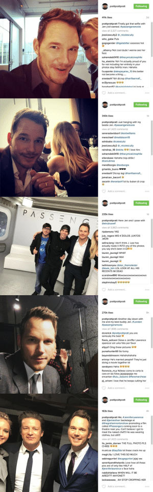 Chris Pratt, Clothes, and Dude: W prattprattpratt  Following  411k likes  2d  prattprattpratt Finally got that selfie with  Jen y'all wanted. #passengersmovie  view all 3,327 comments  jessicascully2 @_nicolescully  who_gabe Puts  gogogander @itgetsbitter soooo00 hot  alison.y Not cool dude I wanna see her  face  sohamdeb0410 @thecynicalcinephile  ha_elwicho Yoh I'm actually proud of you  for not including her entirely in your  photos stay faithful man. Hahaha  f.a.aponte @alexpayares_15 this better  not become a thing......  areetashf Yah dicrop @hanifaannafi_  ev3lynsouza se  baraham92 @kavleiahdelsol lol look at  Add a comment...  O o o   W prattprattpratt  Following  340k likes  1d  prattprattpratt Just hanging with my  bestie Jen. #passengersmovie  view all 1,423 comments  serenadavidson1 @emlwilliams  marschaef @mattbloom19  ashdsabo @catestultz  jessicascully2 @_nicolescully  love him  raindrop_18 @vkirts  sohamdeb0410 @thecynicalcinephile  ellarobase Hahaha trop drôle !  @canutimes  mandiborgia @lexiborgia  griselda_buera  areetashf Dicrop lagi @hanifaannafi  jamaican_bacon1  zecartn @areetashf lol itu bukan di crop  Add a comment...  O o o   prattprattpratt  Following  PASSEN  235k likes  1d  prattprattpratt Here Jen and I pose with  @elrubiuswtf  view all 3,963 comments  ripdemons YAS  july_rogers MIS 4 ÍDOLOS JUNTOS  MORI  selina.tang I don't think J. Law has  actually made it INTO any of the photos  you say she's been in G  lauren_jauregii WHAT  lauren_jauregii Wait  lauren_jauregii  iwillmoonyou @ster_themolester  @lewis_bim LOL LOOK AT ALL HIS  RECENTS IM DEAD  sr.andrew890 Wowowoowowowoowowo  wowoowowowoowowowo  stephmckay0  Add a comment...  O o O   prattprattpratt  Following  270k likes  9h  prattprattpratt Another day down with  me and my best buddy Jen. #London  #passengersmovie  view all 1,846 comments  dcrenick @prattprattpratt you are  seriously the best  flavia_selicani Deixa a Jeniffer Lawrence  aparecer em uma foto por favor  allyyz1 Omg these pictures  pursehunter00 So funny  beyonddmoonn Hahahahahaha  erinnyr He's married people!! They're just  doing a movie together lol  sarabyerz Haha  florencia_m.p Nótese como le corta la  cara en las fotos jajajajajajaja me  encantan @lulu_balzano @floremarchese  pj_sriram I love that he keeps cutting her  Add a comment...  O o o   prattprattpratt  Following  163k likes  4h  prattprattpratt Me, #JenniferLawrence  and @jamieoliver backstage at  @thegrahamnortonshow promoting a film  called #Passengers coming soon to a  theatre near you. Can't believe I got to  meet the naked chef!! He was wearing  clothes, but still!!  view all 1,423 comments  its_jamie_dornan THE FULL PHOTO PLS  CHRIS!  m.oni.ca @bayOda lol these crack me up  megh.lily I LOVE THIS SO MUCH  sabinagurrieri @eugegurrieri jajaj ves  serenityandthetardis Love how all these  pics are of only like HALF of  #jenniferlawrence s face haha  nabilahlallana WHEN WILL IT BE  AIRED??? ANYONE??  iackaaaaaaa_ AH STOP CROPPING HER  Add a comment...  O o o entertainmentweekly:  Chris Pratt keeps cropping Jennifer Lawrence out of all his selfies, and it's SAVAGE.