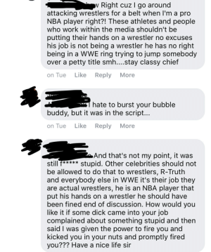 Fire, Life, and Nba: w Right cuz I go around  attacking wrestlers for a belt when I'm a pro  NBA player right?! These athletes and people  who work within the media shouldn't be  putting their hands on a wrestler no excuses  his job is not being a wrestler he has no right  being in a WWE ring trying to jump somebody  over a petty title smh....stay classy chief  Like  Reply  on Tue  More  hate to burst your bubble  buddy, but it was in the script...  Like  Reply  More  on Tue  And that's not my point, it was  stupid. Other celebrities should not  E*****  still  be allowed to do that to wrestlers, R-Truth  and everybody else in WWE it's their job they  are actual wrestlers, he is an NBA player that  put his hands on a wrestler he should have  been fined end of discussion. How would you  like it if some dick came into your job  complained about something stupid and then  said I was given the power to fire you and  kicked you in your nuts and promptly fired  you??? Have a nice life sir wrestling. its damn real.
