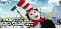 cat in the hat: W RLD  2003 Cat In The Hat movie was so bad  that Dr Seuss' widow specifically said that  she wouldn'tallow any more live action  adaptatbionsof his work.