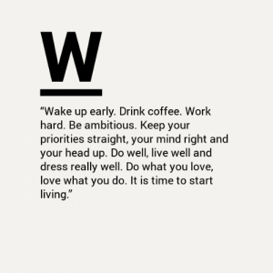 "up do: W  ""Wake up early. Drink coffee. Work  hard. Be ambitious. Keep your  priorities straight, your mind right and  your head up. Do well, live well and  dress really well. Do what you love,  love what you do. It is time to start  living."""