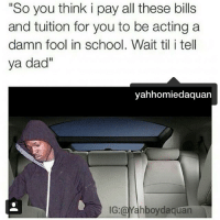 "😂😂 I can't too many of these memes: ""So you think i pay all these bills  and tuition for you to be acting a  damn fool in school. Wait til i tell  ya dad""  yahhom iedaquan  Yahboydaquan 😂😂 I can't too many of these memes"