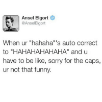 """Be Like, Funny, and Sorry: Ansel Elgort  @Ansel Elgort  When ur """"hahaha"""" s auto correct  to """"HAHAHAHAHAHA"""" and u  have to be like, sorry for the caps,  ur not that funny."""