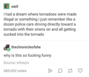 A Dream, Cars, and Driving: w6lf  i had a dream where tornadoes were made  illegal or something i just remember like a  dozen police cars driving directly toward a  tornado with their sirens on and all getting  sucked into the tornado  thechronicleofshe  why is this so fucking funny  Source: whisgrs  385,052 notes worth the read.