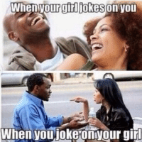 BECAUSE IT'S ONLY FUNNY WHEN I DO IT: When your girl Jokes On you  When you joke Onvour girl BECAUSE IT'S ONLY FUNNY WHEN I DO IT