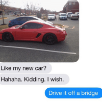 Cars, Relationships, and Texting: Like my new car?  Hahaha. Kidding. wish  rive it off a bridge SICK BURN