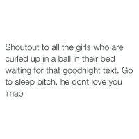 Bitch, Funny, and Girls: Shoutout to all the girls who are  curled up in a ball in their bed  waiting for that goodnight text. Go  to sleep bitch, he dont love you  Imao LMAO CHILLLL 😂😂😂