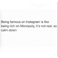 Being famous on Instagram is like  being rich on Monopoly, it's not real, so  calm down