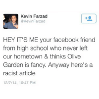 Facebook, Friends, and Funny: Kevin Farzad  @Kevin Farzad  HEY IT'S ME your facebook friend  from high school who never left  our hometown & thinks Olive  Garden is fancy. Anyway here's a  racist article  12/7/14, 10:47 PM The Accuracy