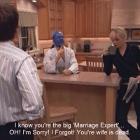 Funny Marriage Memes: I know you're the big 'Marriage Expert  OH! I'm Sorry! I Forgot! You're wife is dead.