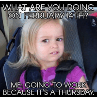 Work, Fuck, and Girl Memes: WA ARE YOU DOIN  ME: GOING TO WORK  BECAUSE IT'S A THURSDAY And then i'll fuck myself ( @singlewomanprobs )