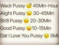 Good Pussy, Love, and Memes: Wack Pussy  45Min-Hour  Alight Pussy  30-45Min  Str8 Pussy  20-30Min  Good Pussy 10-15Min  Dat I Love You Pussy  5Mi