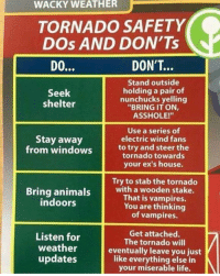 "Animals, Dank, and Ex's: WACKY WEATHER  TORNADO SAFETY  DOs AND DON'Ts  DON'T...  Stand outside  holding a pair of  nunchucks yelling  ""BRING IT ON,  ASSHOLE!""  Seek  shelter  Use a series of  electric wind fans  to try and steer the  tornado towards  your ex's house.  Stay away  from windows  Try to stab the tornado  Bring animals with a wooden stake.  That is vampires.  You are thinking  of vampires.  indoors  Listen for  weather  updates  Get attached.  The tornado will  eventually leave you just  like everything else in  your miserable life. Don't shoot at the unwanted weathers please.  By Obvious Plant"