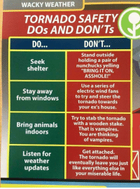 "Ex's, Life, and Memes: WACKY WEATHER  TORNADO SAFETY  DOs AND DON'Ts  DON'T...  Stand outside  holding a pair of  nunchucks yelling  ""BRING IT ON,  ASSHOLE!""  Seek  shelter  Use a series of  electric wind fans  Stay away  from windows to try and steer the  tornado towards  your ex's house.  Try to stab the tornado  Bring animais with a wooden stake.  That is vampires.  You are thinking  of vampires.  indoors  en for The tortadotwil  weather  updates  Get attached.  The tornado will  eventually leave you just  like everything else in  your miserable life. <p>Just a PSA for everyone in Alabama/ Georgia via /r/memes <a href=""http://ift.tt/2GJmksP"">http://ift.tt/2GJmksP</a></p>"