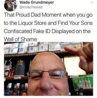 Dad, Fake, and Friends: Wade Grundmeyer  @coachswaz  That Proud Dad Moment when you go  to the Liquor Store and Find Your Sons  Confiscated Fake ID Displayed on the  Wall of Shame  iager Dm to 5 friends if your dad would do this 😂