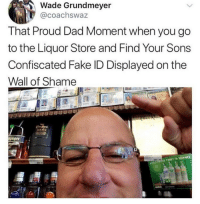 confiscated: Wade Grundmeyer  @coachswaz  That Proud Dad Moment when you go  to the Liquor Store and Find Your Sons  Confiscated Fake ID Displayed on the  Wall of Shame  niager