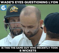 same: WADE'S EYES QUESTIONING LYON  IS THIS THE SAME GUY WHO RECENTLY TOOK  8 WICKETS