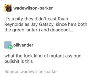 Ryan, get on this: wadewilson-parker  It's a pity they didn't cast Ryan  Reynolds as Jay Gatsby, since he's botlh  the green lantern and deadpool...  ollivander  what the fuck kind of mutant ass pun  bullshit is this  Source: wadewilson-parker Ryan, get on this