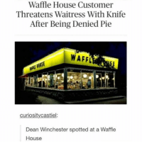 PIE: Waffle House Customer  Threatens Waitress With Knife  After Being Denied Pie  WAFFL  curiosity castiel:  Dean Winchester spotted at a Waffle  House PIE