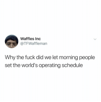 Memes, Fuck, and Schedule: Waffles Inc  @TFWaffleman  Why the fuck did we let morning people  set the world's operating schedule Post 160: y the f havent u followed @kalesaladquotes yet