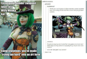 """Duela Dentomg-humor.tumblr.com: wafflesforstephanie  Steampunk, Gender swapped  Joker, ina  Willy Wonka  hat...  geth-metal  frostbackscat  Oh my god if you're going to judge someone's cosplay you better  learn your fucking shit because this is Dueia Dent you goddamn  assholes.  YOURLTM  АНАНАНА  Perpetually laughing over the fact that """"real gamer/comic book nerd""""  males keep insulting women for cospiaying things they've never even  neard of  who's the """"fake geek now, fuckers?  Congratulations, you've made  """"trying too hard"""" into an art form  Make it viral Duela Dentomg-humor.tumblr.com"""