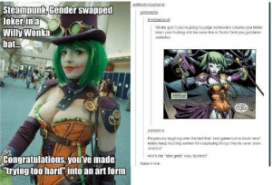 """Fucking, God, and Joker: wafflesforstephanie  Steampunk, Gender swapped  Joker,ina  Willy Wonka  hat...  geth-metal  frostbackscat  Oh my god if you're going to judge someone's cosplay you better  learn your fucking shit because this is Dueia Dent you goadamn  assholes  e  AHAHAHA  Perpetually laughing over the fact that """"real gamer/comic book nerd""""  males keep insuting women for cospiaying things theyve never even  neard of  Congratulations you've made  """"trying too hardinto an art form  who's the take geek now, tuckers?  Make it viral Honestly, I've never heard of her either"""