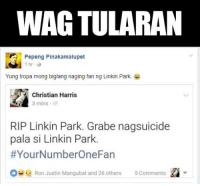 WAG TULARAN I-screenshot ang sariling status para makakuha ng likes. Ginamit pa ang pagkamatay ng isang tao para sumikat. We in GAG Pinas understand humor but we think that making light of a death and an apparent suicide is just distasteful.: WAG TULARAN  Pepeng Pinakamalupet  1 hr-  Yung tropa mong biglang naging fan ng Linkin Park.  Christian Harris  3 mins  3 mins  RIP Linkin Park. Grabe nagsuicide  pala si Linkin Park.  #YourNumberOneFan  Ron Justin Mangubat and 26 others 5 Comments WAG TULARAN I-screenshot ang sariling status para makakuha ng likes. Ginamit pa ang pagkamatay ng isang tao para sumikat. We in GAG Pinas understand humor but we think that making light of a death and an apparent suicide is just distasteful.
