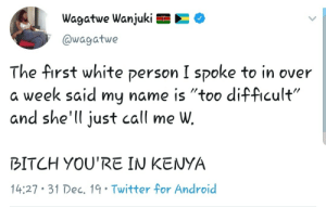 "Smh, the disrespect by netflixbinger44 MORE MEMES: Wagatwe Wanjuki E  @wagatwe  The first white person I spoke to in over  a week said my name is ""too difficult""  and she'll just call me W.  BITCH YOU'RE IN KENYA  14:27 • 31 Dec, 19• Twitter for Android Smh, the disrespect by netflixbinger44 MORE MEMES"