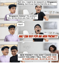 Prepare to kena lecture: Wah bro, I need to do research on Singapore  History, but it's so hard to find info on it...  Singapore history? No problem  bro, let me show you how I do it...  Huh?  MA! CAN BUY FOR IME NEW PHONE?!  NEW PHONE?! YOU DON'T KNOW HOW  LUCKY YOU ARE! I TELL YOU LAST TIME  IN KAMPUNG AH.. BLAH BLAH BLAH Prepare to kena lecture
